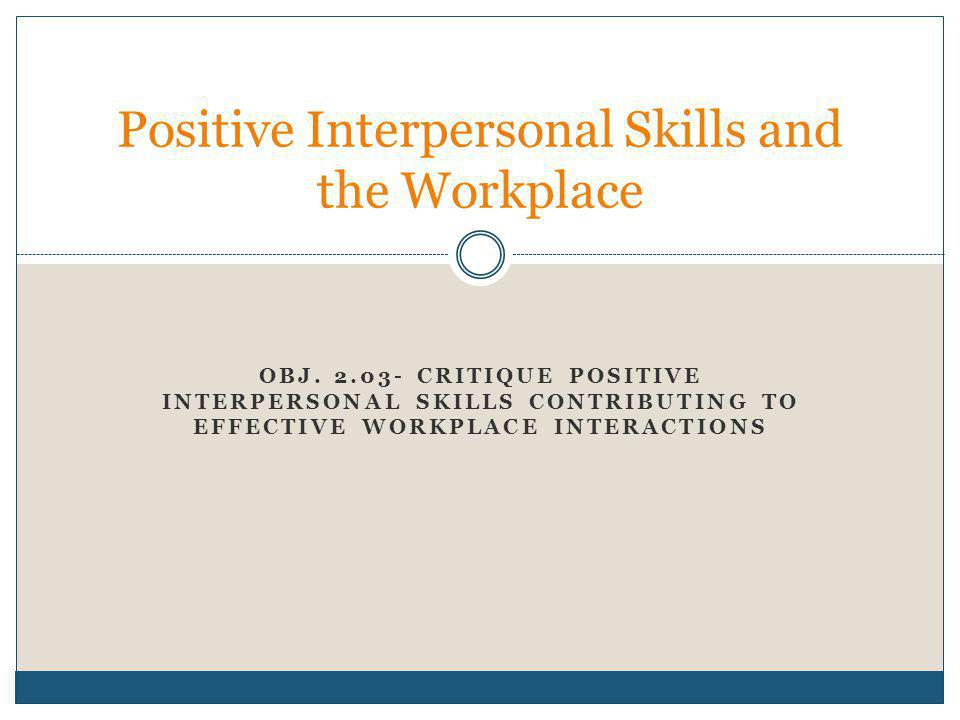 OBJ. 2.03- CRITIQUE POSITIVE INTERPERSONAL SKILLS CONTRIBUTING TO EFFECTIVE WORKPLACE INTERACTIONS Positive Interpersonal Skills and the Workplace