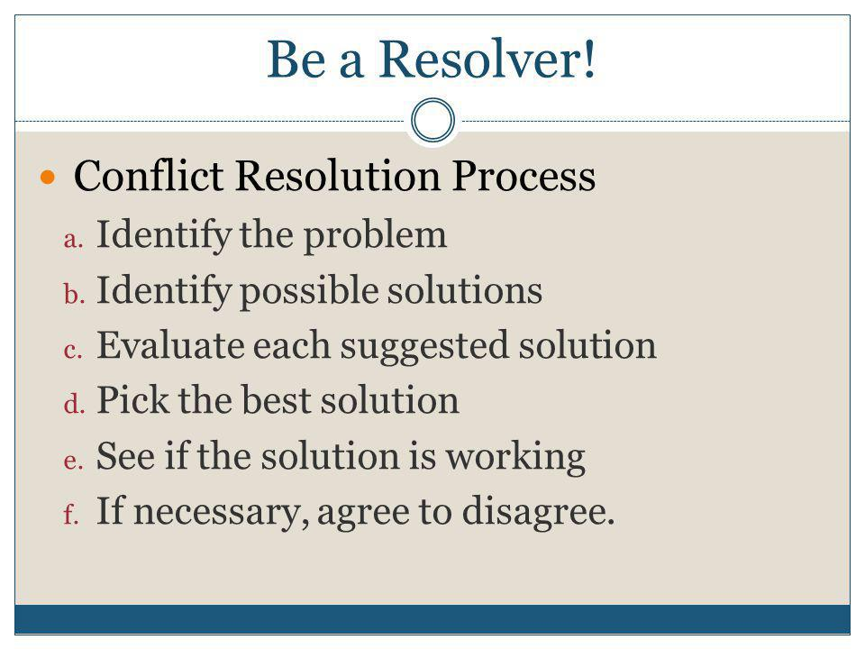 Be a Resolver. Conflict Resolution Process a. Identify the problem b.