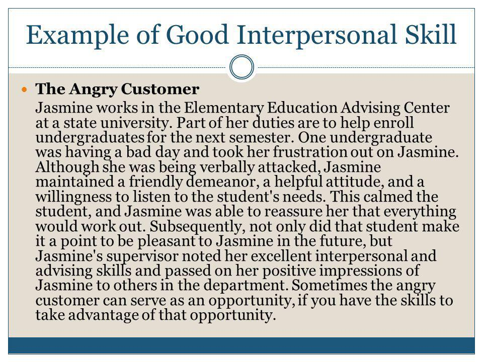 Example of Good Interpersonal Skill The Angry Customer Jasmine works in the Elementary Education Advising Center at a state university.