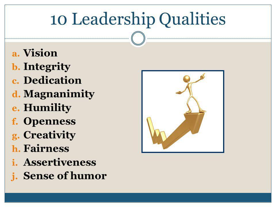 10 Leadership Qualities a. Vision b. Integrity c.