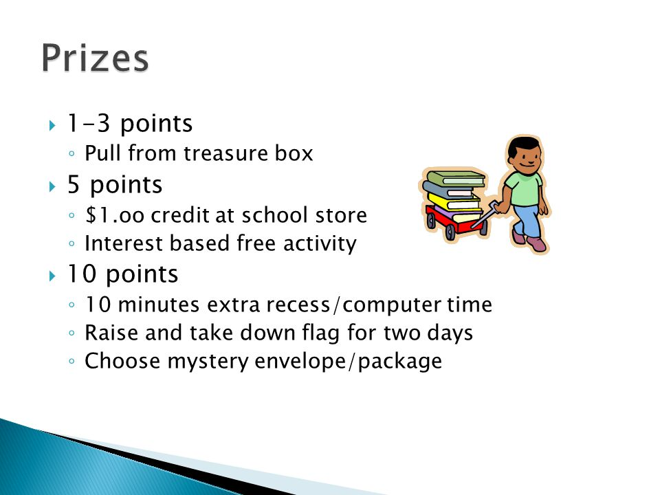  1-3 points ◦ Pull from treasure box  5 points ◦ $1.oo credit at school store ◦ Interest based free activity  10 points ◦ 10 minutes extra recess/c