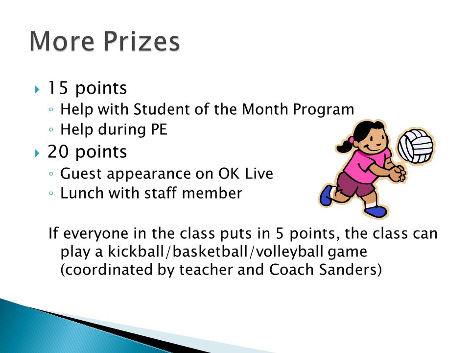  15 points ◦ Help with Student of the Month Program ◦ Help during PE  20 points ◦ Guest appearance on OK Live ◦ Lunch with staff member If everyone