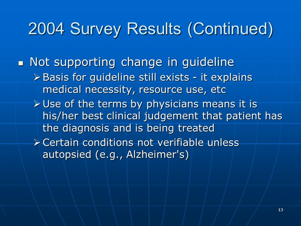 Survey Results (Continued) Not supporting change in guideline Not supporting change in guideline  Basis for guideline still exists - it explains medical necessity, resource use, etc  Use of the terms by physicians means it is his/her best clinical judgement that patient has the diagnosis and is being treated  Certain conditions not verifiable unless autopsied (e.g., Alzheimer s)