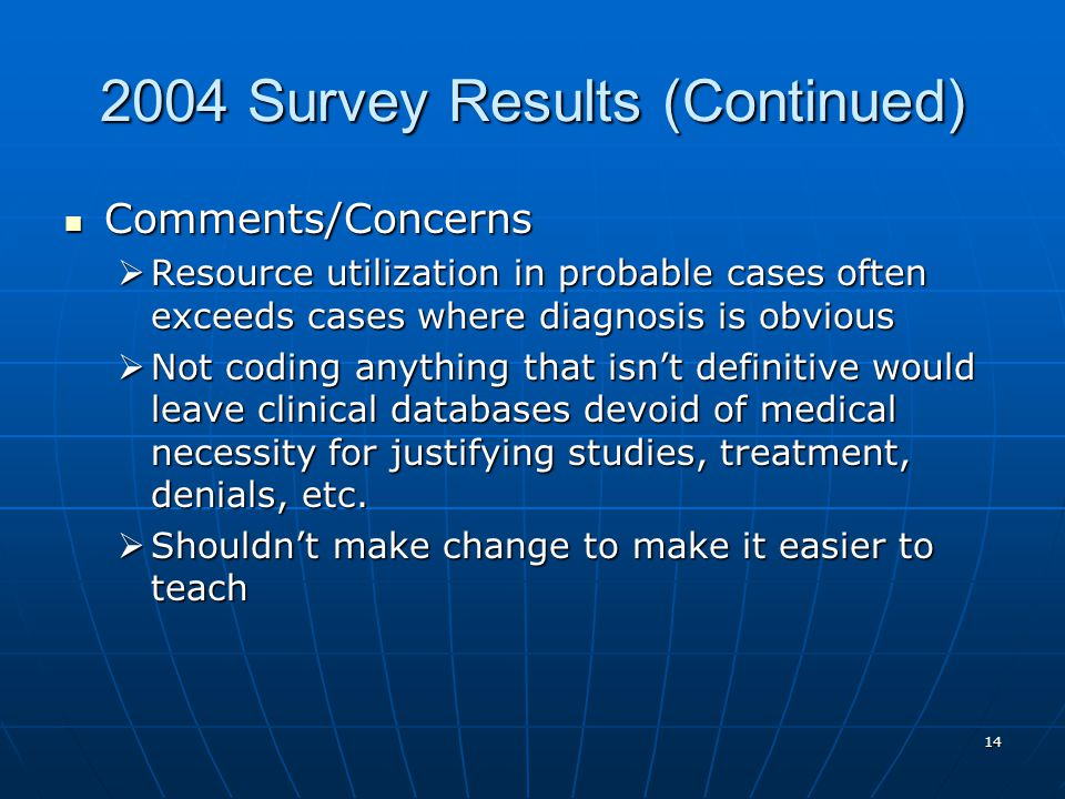 Survey Results (Continued) Comments/Concerns Comments/Concerns  Resource utilization in probable cases often exceeds cases where diagnosis is obvious  Not coding anything that isn't definitive would leave clinical databases devoid of medical necessity for justifying studies, treatment, denials, etc.