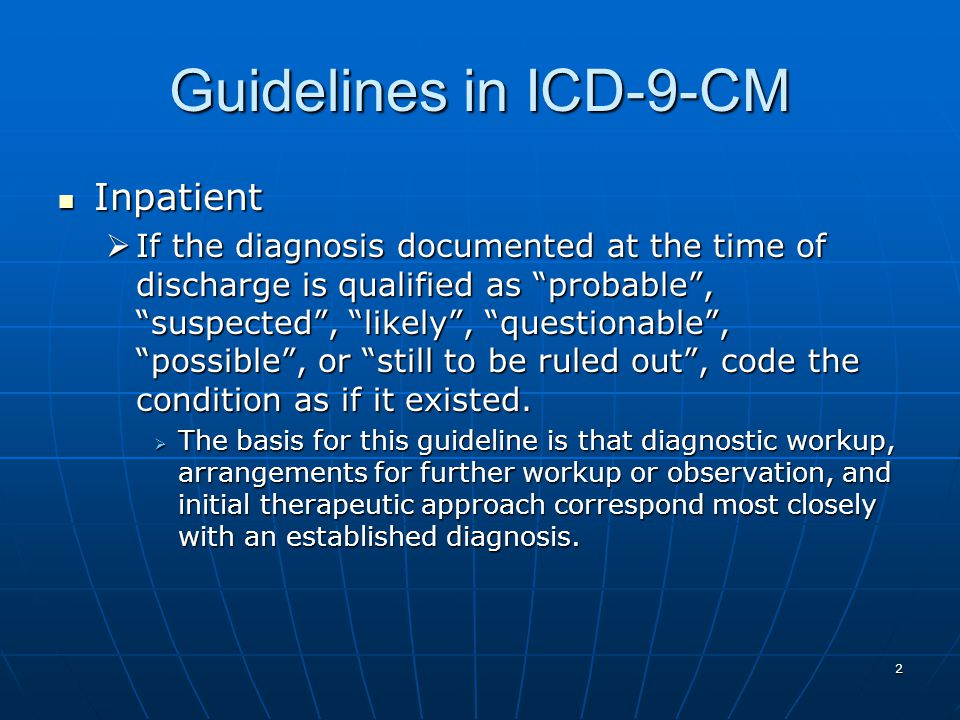 2 Guidelines in ICD-9-CM Inpatient Inpatient  If the diagnosis documented at the time of discharge is qualified as probable , suspected , likely , questionable , possible , or still to be ruled out , code the condition as if it existed.