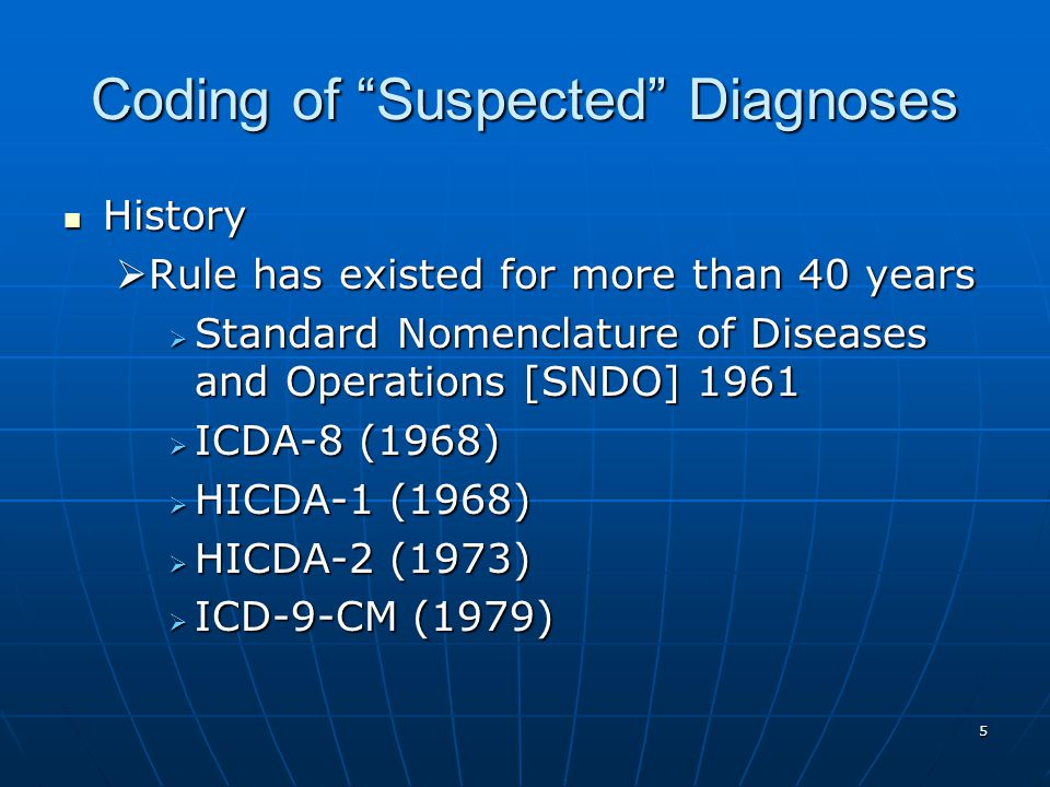 5 Coding of Suspected Diagnoses History History  Rule has existed for more than 40 years  Standard Nomenclature of Diseases and Operations [SNDO] 1961  ICDA-8 (1968)  HICDA-1 (1968)  HICDA-2 (1973)  ICD-9-CM (1979)