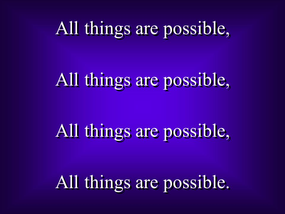 All things are possible, All things are possible. All things are possible, All things are possible.