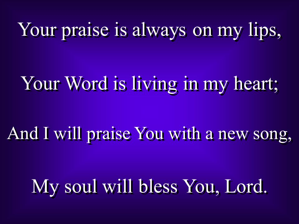 Your praise is always on my lips, Your Word is living in my heart; And I will praise You with a new song, My soul will bless You, Lord.