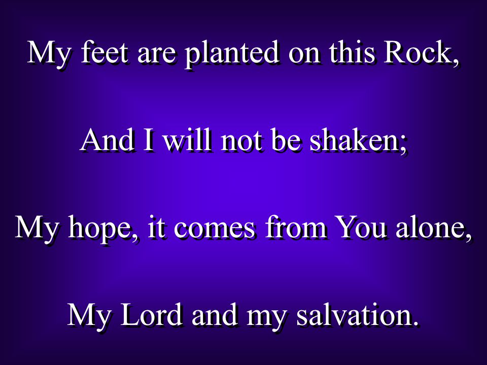 My feet are planted on this Rock, And I will not be shaken; My hope, it comes from You alone, My Lord and my salvation.