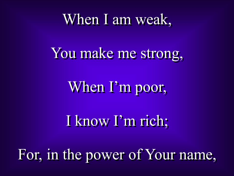 When I am weak, You make me strong, When I'm poor, I know I'm rich; For, in the power of Your name, When I am weak, You make me strong, When I'm poor, I know I'm rich; For, in the power of Your name,