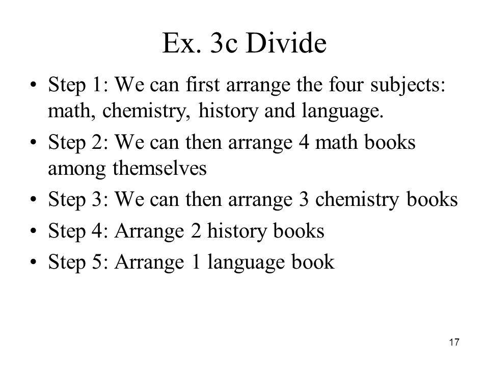 Ex. 3c Divide Step 1: We can first arrange the four subjects: math, chemistry, history and language. Step 2: We can then arrange 4 math books among th