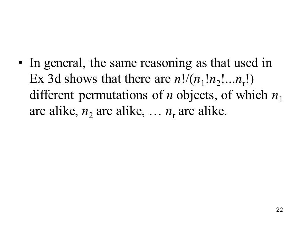 In general, the same reasoning as that used in Ex 3d shows that there are n!/(n 1 !n 2 !...n r !) different permutations of n objects, of which n 1 ar