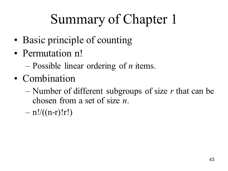 Summary of Chapter 1 Basic principle of counting Permutation n! –Possible linear ordering of n items. Combination –Number of different subgroups of si