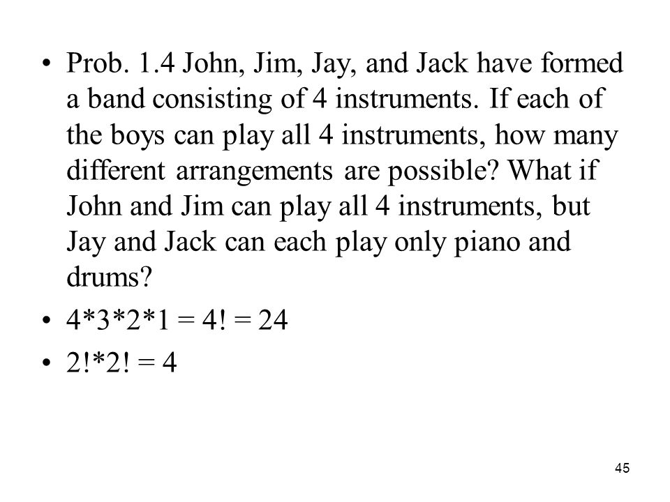 Prob. 1.4 John, Jim, Jay, and Jack have formed a band consisting of 4 instruments. If each of the boys can play all 4 instruments, how many different