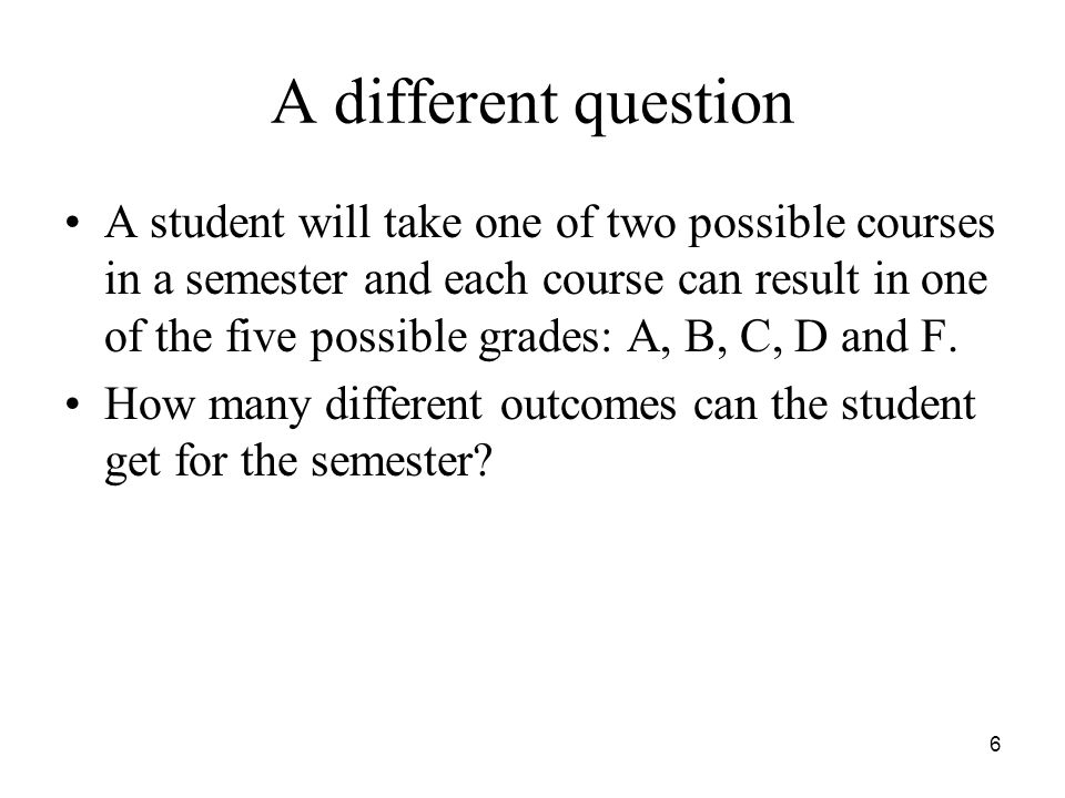 A different question A student will take one of two possible courses in a semester and each course can result in one of the five possible grades: A, B