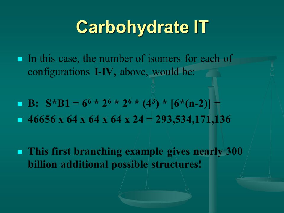 Carbohydrate IT In this case, the number of isomers for each of configurations I-IV, above, would be: B:S*B1 = 6 6 * 2 6 * 2 6 * (4 3 ) * [6*(n-2)] = x 64 x 64 x 64 x 24 = 293,534,171,136 This first branching example gives nearly 300 billion additional possible structures!