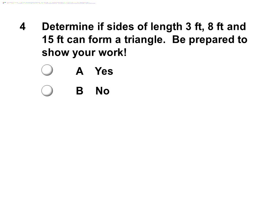 4Determine if sides of length 3 ft, 8 ft and 15 ft can form a triangle. Be prepared to show your work! A Yes B No