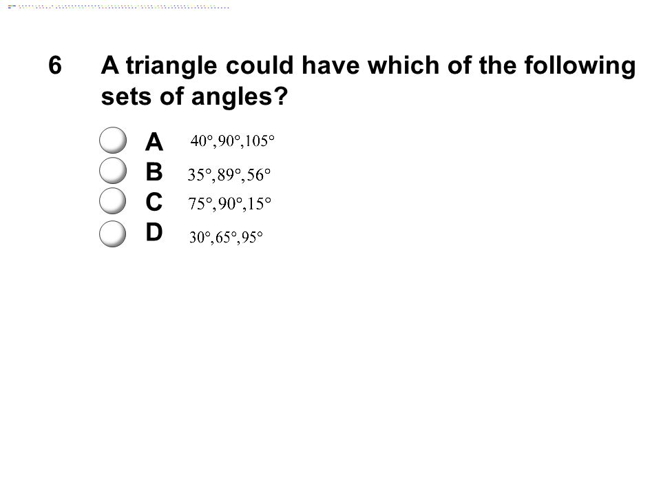 6A triangle could have which of the following sets of angles? A B C D