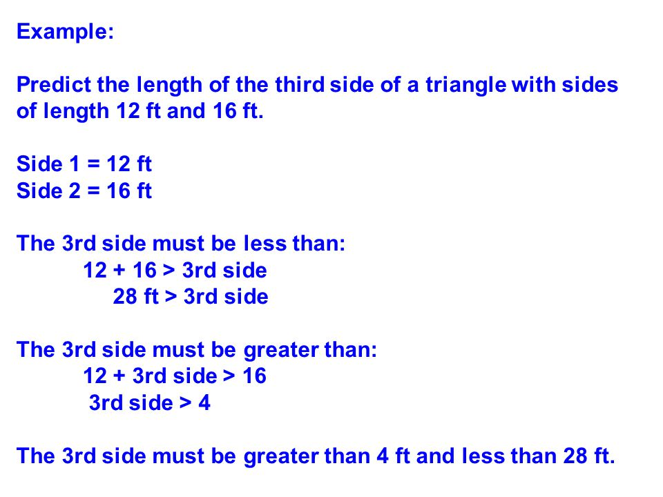 Example: Predict the length of the third side of a triangle with sides of length 12 ft and 16 ft. Side 1 = 12 ft Side 2 = 16 ft The 3rd side must be l