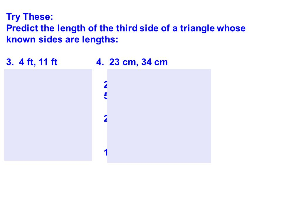 Try These: Predict the length of the third side of a triangle whose known sides are lengths: 3. 4 ft, 11 ft 4. 23 cm, 34 cm 4 + 11 > Side 3 23 + 34 >
