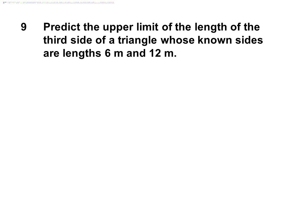 9Predict the upper limit of the length of the third side of a triangle whose known sides are lengths 6 m and 12 m.