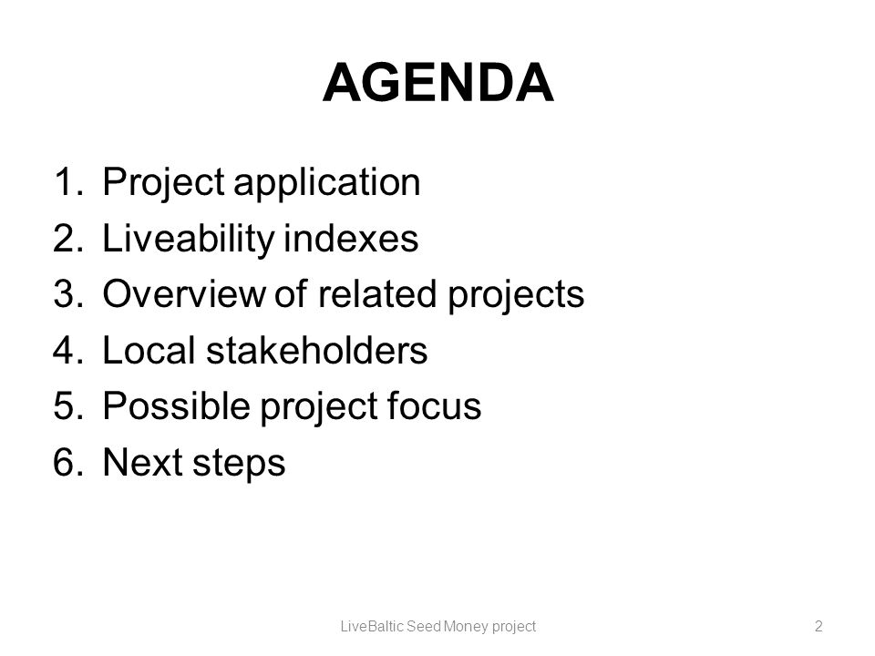 AGENDA 1.Project application 2.Liveability indexes 3.Overview of related projects 4.Local stakeholders 5.Possible project focus 6.Next steps LiveBaltic Seed Money project3