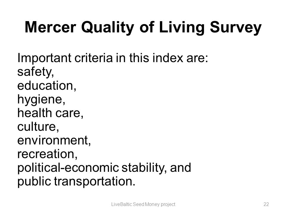Mercer Quality of Living Survey Important criteria in this index are: safety, education, hygiene, health care, culture, environment, recreation, polit