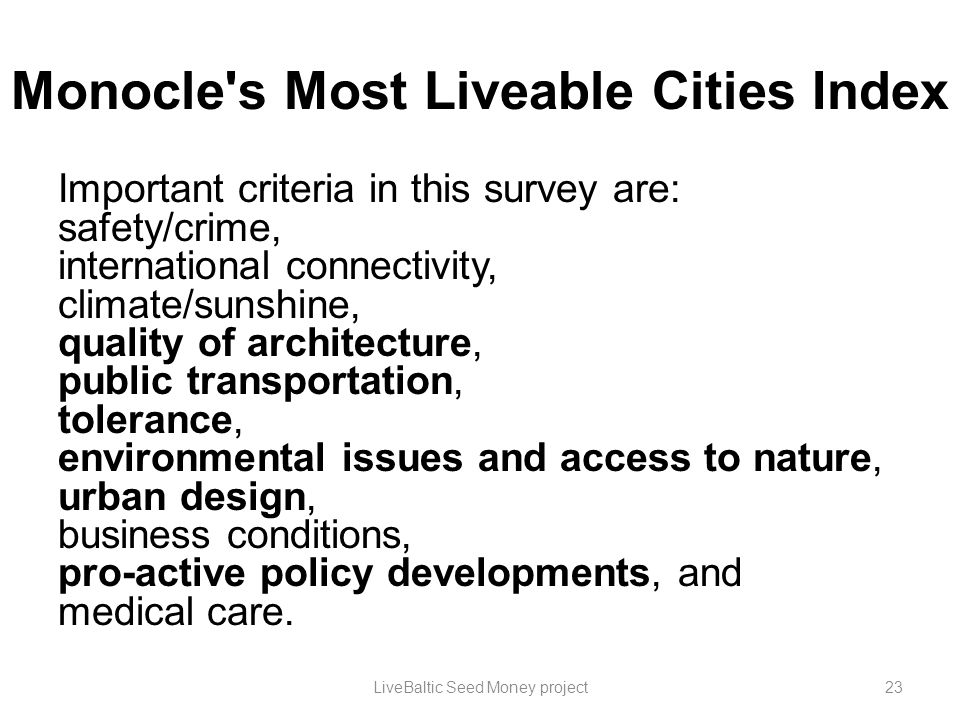 Monocle's Most Liveable Cities Index Important criteria in this survey are: safety/crime, international connectivity, climate/sunshine, quality of arc