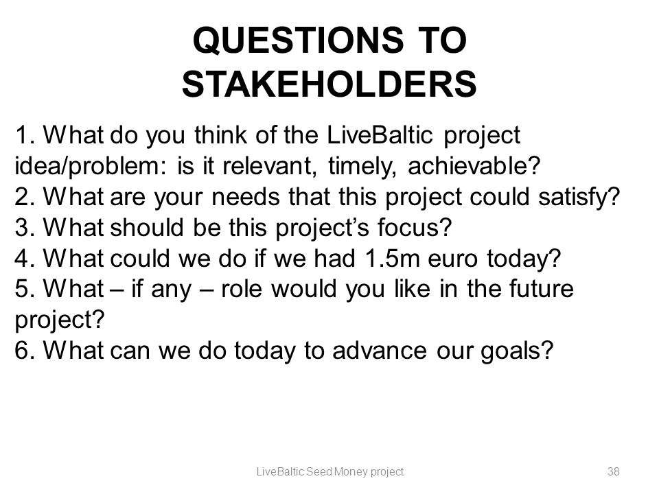 QUESTIONS TO STAKEHOLDERS 1. What do you think of the LiveBaltic project idea/problem: is it relevant, timely, achievable? 2. What are your needs that
