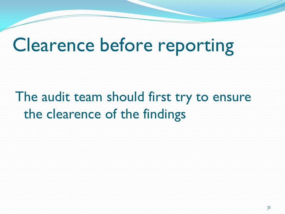 Clearence before reporting The audit team should first try to ensure the clearence of the findings 31