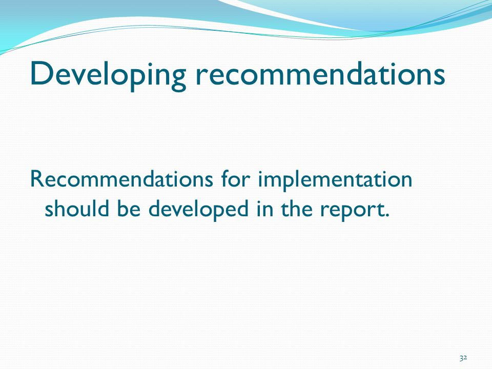 Developing recommendations Recommendations for implementation should be developed in the report. 32