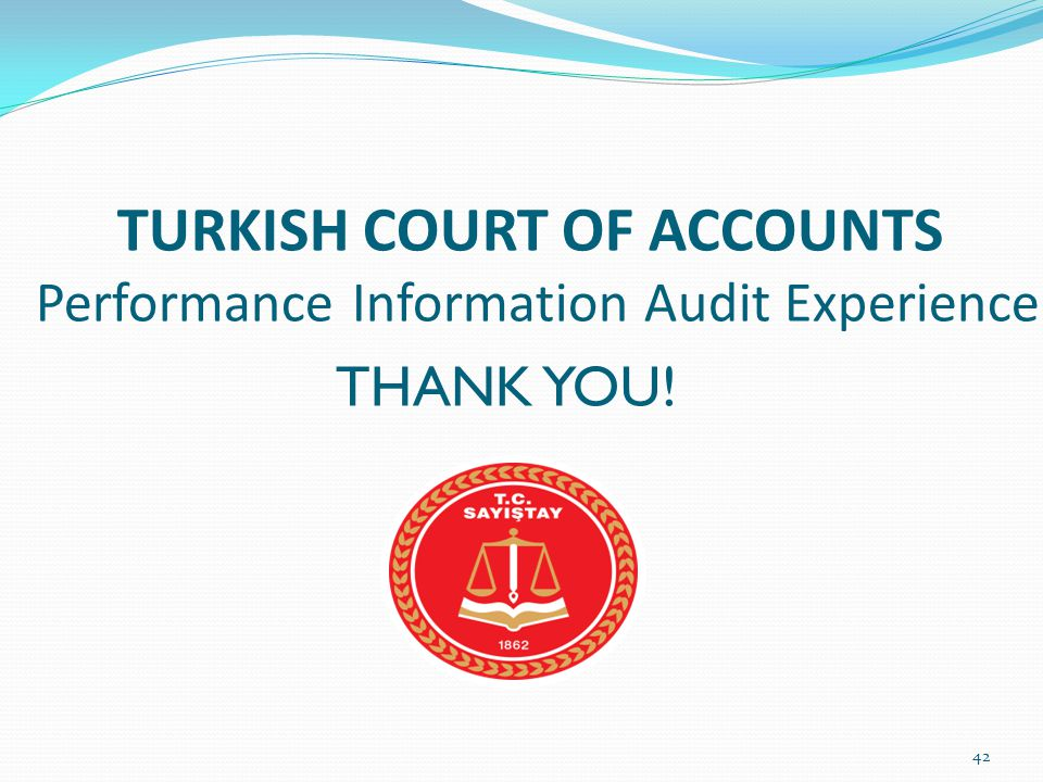 TURKISH COURT OF ACCOUNTS Performance Information Audit Experience THANK YOU! 42