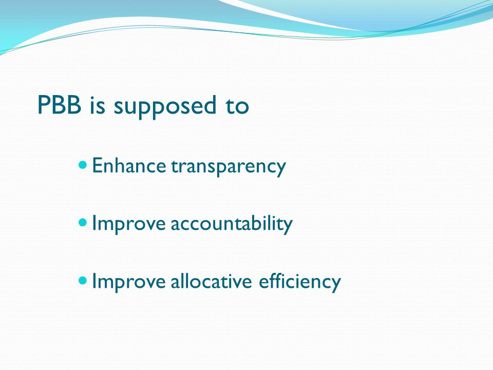 PBB is supposed to Enhance transparency Improve accountability Improve allocative efficiency
