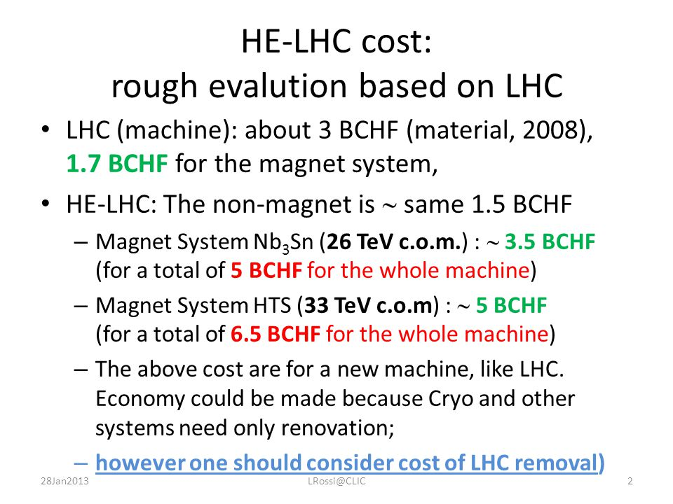 HE-LHC cost: rough evalution based on LHC LHC (machine): about 3 BCHF (material, 2008), 1.7 BCHF for the magnet system, HE-LHC: The non-magnet is  same 1.5 BCHF – Magnet System Nb 3 Sn (26 TeV c.o.m.) :  3.5 BCHF (for a total of 5 BCHF for the whole machine) – Magnet System HTS (33 TeV c.o.m) :  5 BCHF (for a total of 6.5 BCHF for the whole machine) – The above cost are for a new machine, like LHC.