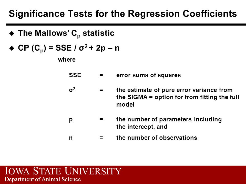 I OWA S TATE U NIVERSITY Department of Animal Science Significance Tests for the Regression Coefficients u The Mallows' C p statistic u CP (C p ) = SSE / σ 2 + 2p – n where SSE = error sums of squares σ 2 = the estimate of pure error variance from the SIGMA = option for from fitting the full model p = the number of parameters including the intercept, and n = the number of observations