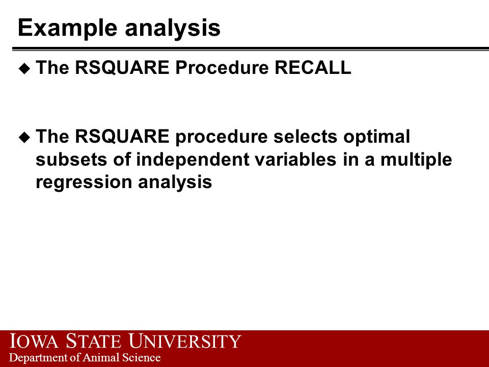 I OWA S TATE U NIVERSITY Department of Animal Science Example analysis u The RSQUARE Procedure RECALL u The RSQUARE procedure selects optimal subsets of independent variables in a multiple regression analysis