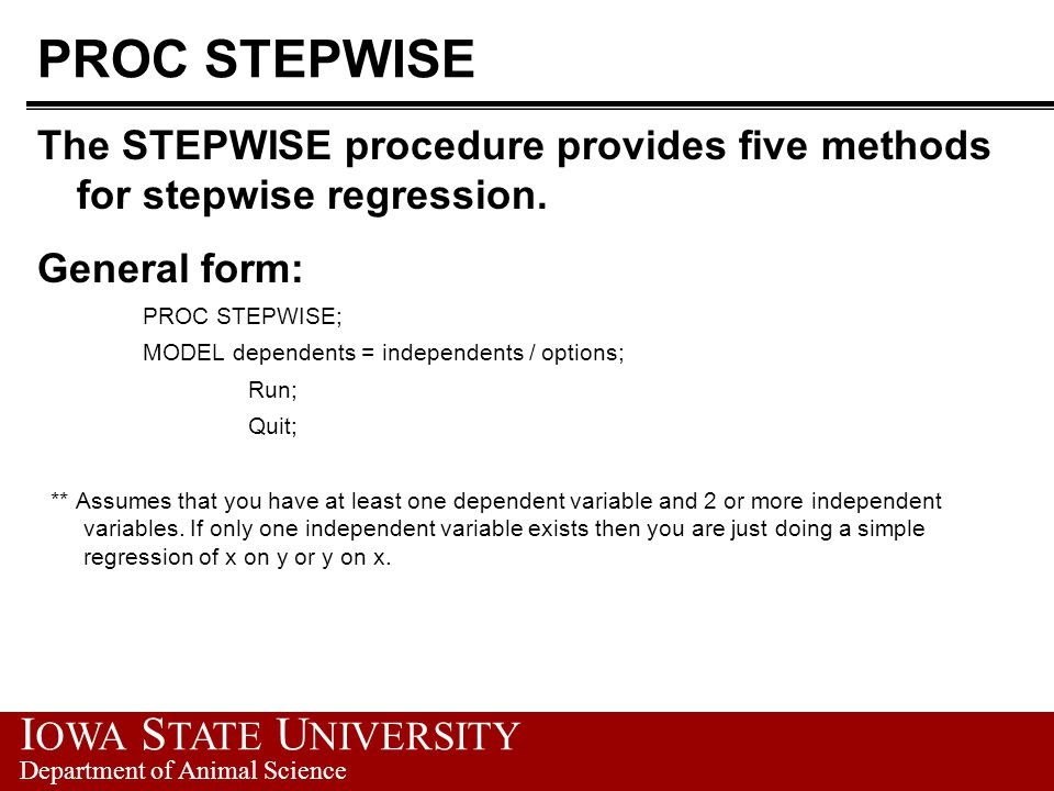 I OWA S TATE U NIVERSITY Department of Animal Science PROC STEPWISE The STEPWISE procedure provides five methods for stepwise regression. General form