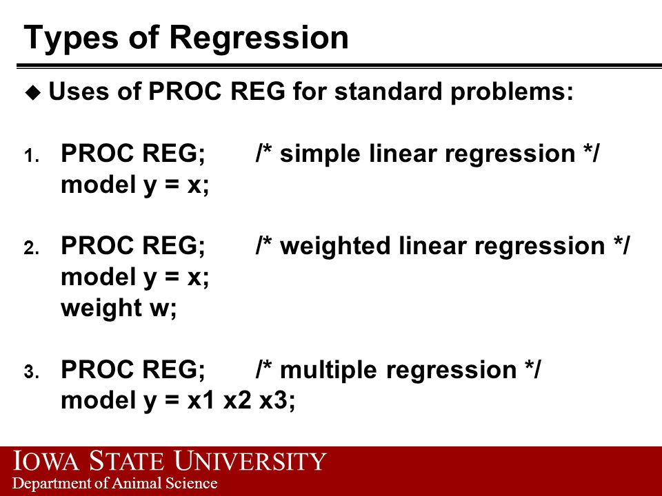 I OWA S TATE U NIVERSITY Department of Animal Science Types of Regression u Uses of PROC REG for standard problems: 1. PROC REG; /* simple linear regr