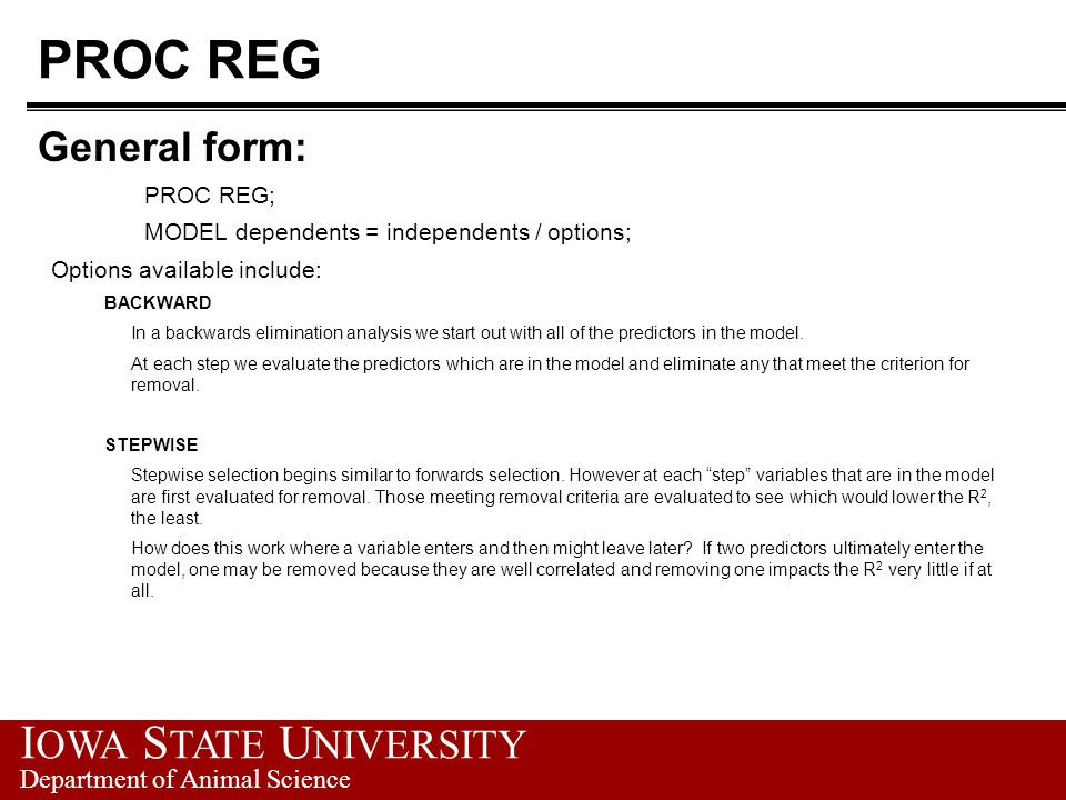 I OWA S TATE U NIVERSITY Department of Animal Science PROC REG General form: PROC REG; MODEL dependents = independents / options; Options available in