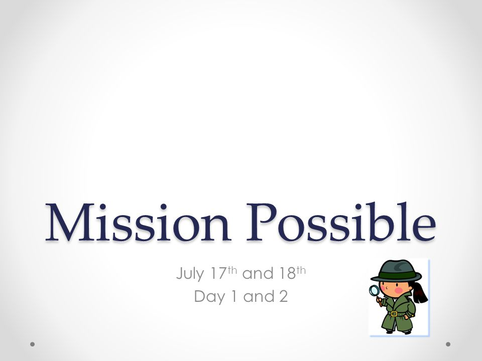 Mission Possible July 17 th and 18 th Day 1 and 2