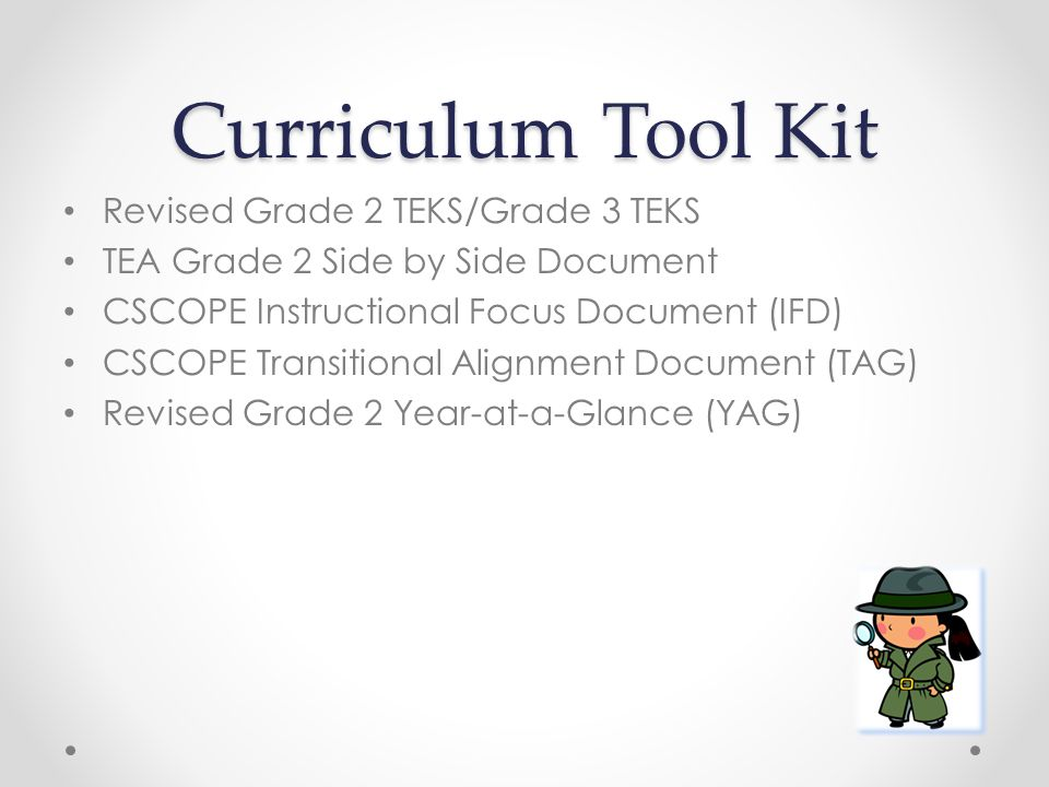 Curriculum Tool Kit Revised Grade 2 TEKS/Grade 3 TEKS TEA Grade 2 Side by Side Document CSCOPE Instructional Focus Document (IFD) CSCOPE Transitional Alignment Document (TAG) Revised Grade 2 Year-at-a-Glance (YAG)