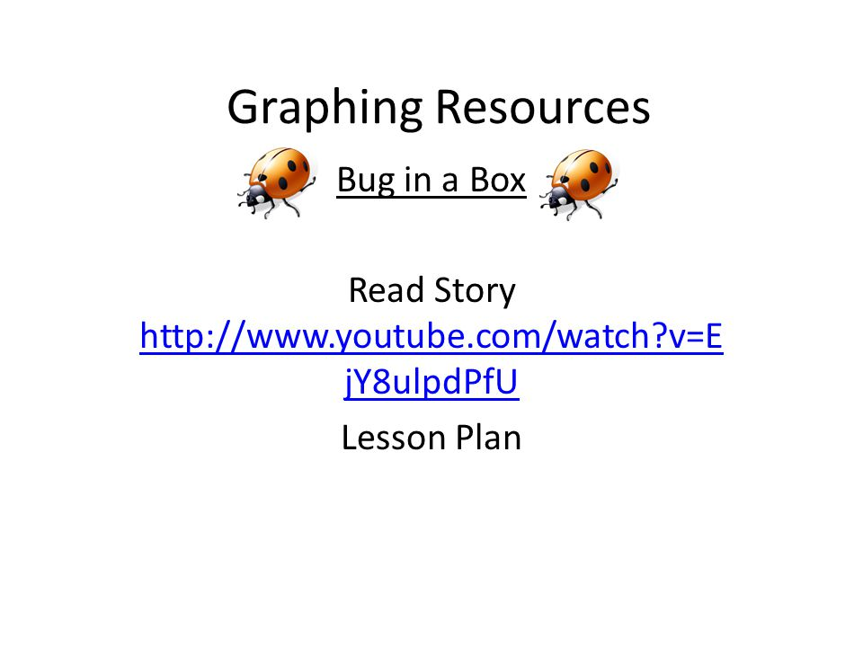 Graphing Resources Bug in a Box Read Story http://www.youtube.com/watch v=E jY8ulpdPfU http://www.youtube.com/watch v=E jY8ulpdPfU Lesson Plan