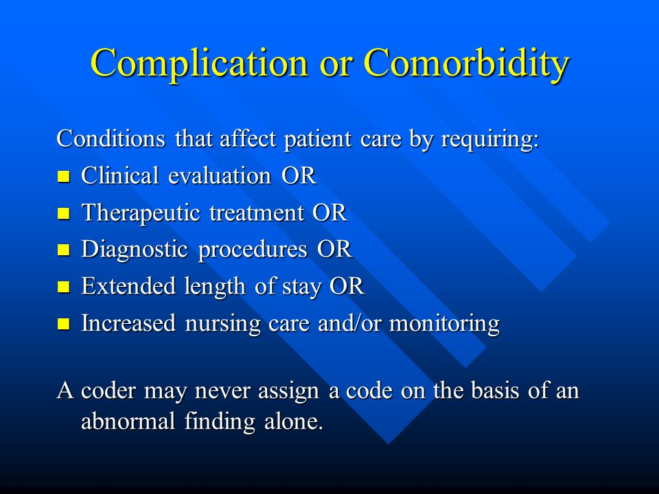 Complication or Comorbidity Conditions that affect patient care by requiring: Clinical evaluation OR Clinical evaluation OR Therapeutic treatment OR Therapeutic treatment OR Diagnostic procedures OR Diagnostic procedures OR Extended length of stay OR Extended length of stay OR Increased nursing care and/or monitoring Increased nursing care and/or monitoring A coder may never assign a code on the basis of an abnormal finding alone.