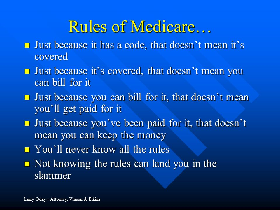 Rules of Medicare… Just because it has a code, that doesn't mean it's covered Just because it has a code, that doesn't mean it's covered Just because it's covered, that doesn't mean you can bill for it Just because it's covered, that doesn't mean you can bill for it Just because you can bill for it, that doesn't mean you'll get paid for it Just because you can bill for it, that doesn't mean you'll get paid for it Just because you've been paid for it, that doesn't mean you can keep the money Just because you've been paid for it, that doesn't mean you can keep the money You'll never know all the rules You'll never know all the rules Not knowing the rules can land you in the slammer Not knowing the rules can land you in the slammer Larry Oday – Attorney, Vinson & Elkins