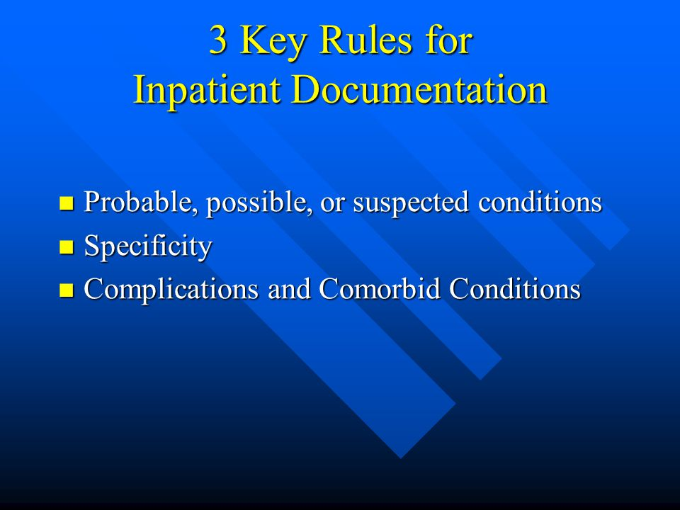 3 Key Rules for Inpatient Documentation Probable, possible, or suspected conditions Probable, possible, or suspected conditions Specificity Specificity Complications and Comorbid Conditions Complications and Comorbid Conditions
