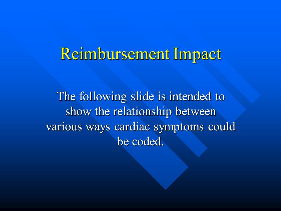Reimbursement Impact The following slide is intended to show the relationship between various ways cardiac symptoms could be coded.