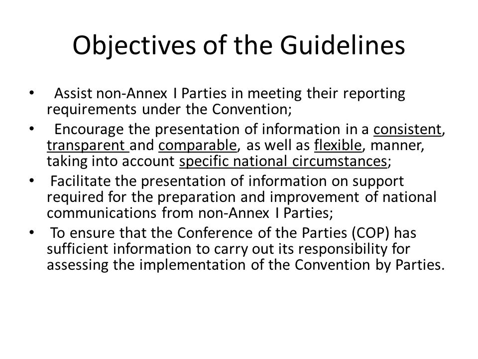 Objectives of the Guidelines Assist non-Annex I Parties in meeting their reporting requirements under the Convention; Encourage the presentation of information in a consistent, transparent and comparable, as well as flexible, manner, taking into account specific national circumstances; Facilitate the presentation of information on support required for the preparation and improvement of national communications from non-Annex I Parties; To ensure that the Conference of the Parties (COP) has sufficient information to carry out its responsibility for assessing the implementation of the Convention by Parties.