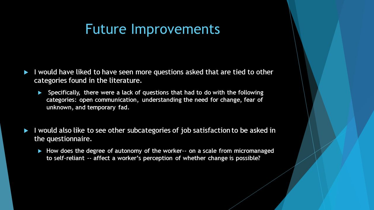 Future Improvements  I would have liked to have seen more questions asked that are tied to other categories found in the literature.