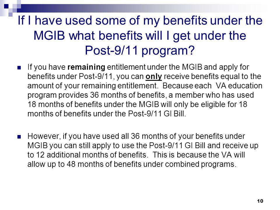 10 If I have used some of my benefits under the MGIB what benefits will I get under the Post-9/11 program? If you have remaining entitlement under the