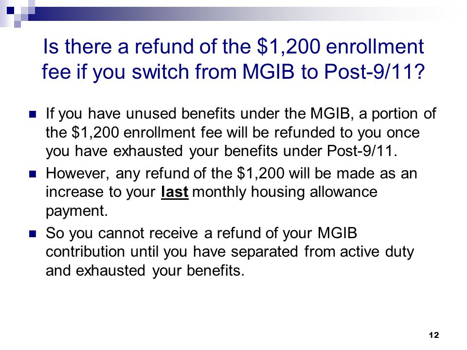 12 Is there a refund of the $1,200 enrollment fee if you switch from MGIB to Post-9/11? If you have unused benefits under the MGIB, a portion of the $